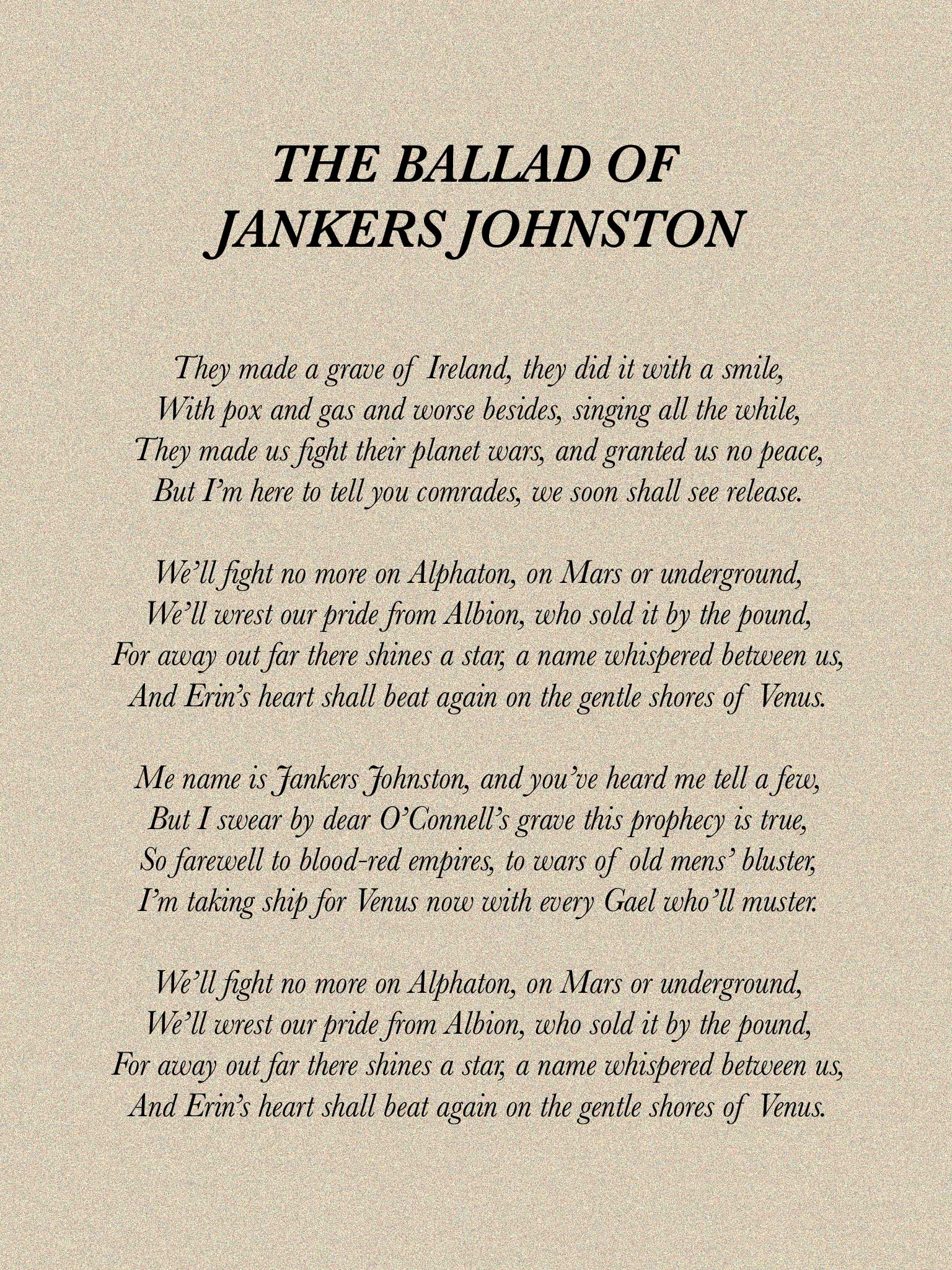 """JANKERS JOHNSTON"" A ballad overheard in the penal colonies of the asteroid belt.  They made a grave of Ireland, they did it with a smile, With pox and gas and worse besides, singing all the while, They made us fight their planet wars, and granted us no peace, But I'm here to tell you comrades, we soon shall see release.  We'll fight no more on Alphaton, on Mars or underground, We'll wrest our pride from Albion, who sold it by the pound, For away out far there shines a star, a name whispered between us, And Erin's heart shall beat again on the gentle shores of Venus.  Me name is Jankers Johnston, and you've heard me tell a few, But I swear by dear O'Connell's grave this prophecy is true, So farewell to blood-red empires, to wars of old mens' bluster, I'm taking ship for Venus now with every Gael who'll muster.  We'll fight no more on Alphaton, on Mars or underground, We'll wrest our pride from Albion, who sold it by the pound, For away out far there shines a star, a name whispered between us, And Erin's heart shall beat again on the gentle shores of Venus."